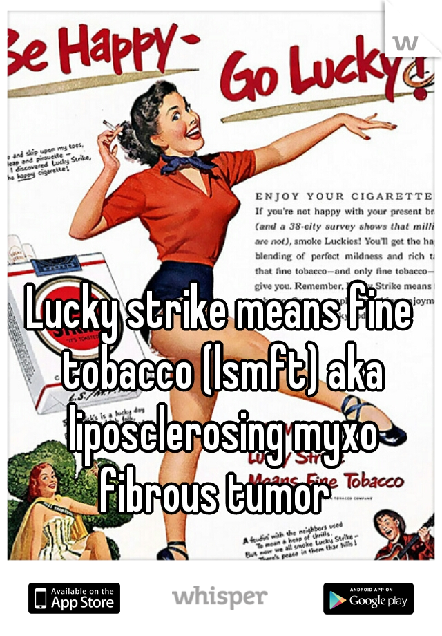 Lucky strike means fine tobacco (lsmft) aka liposclerosing myxo fibrous tumor