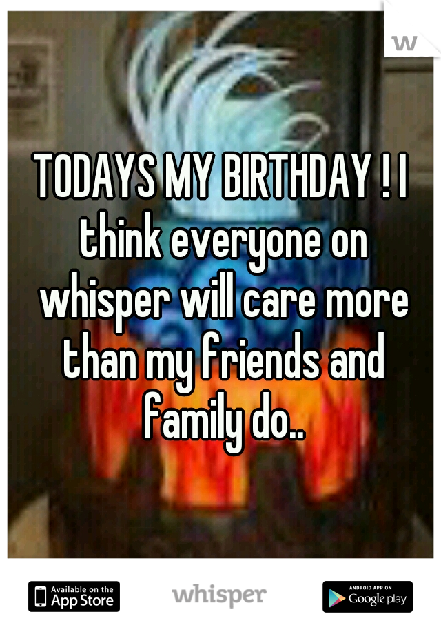 TODAYS MY BIRTHDAY ! I think everyone on whisper will care more than my friends and family do..