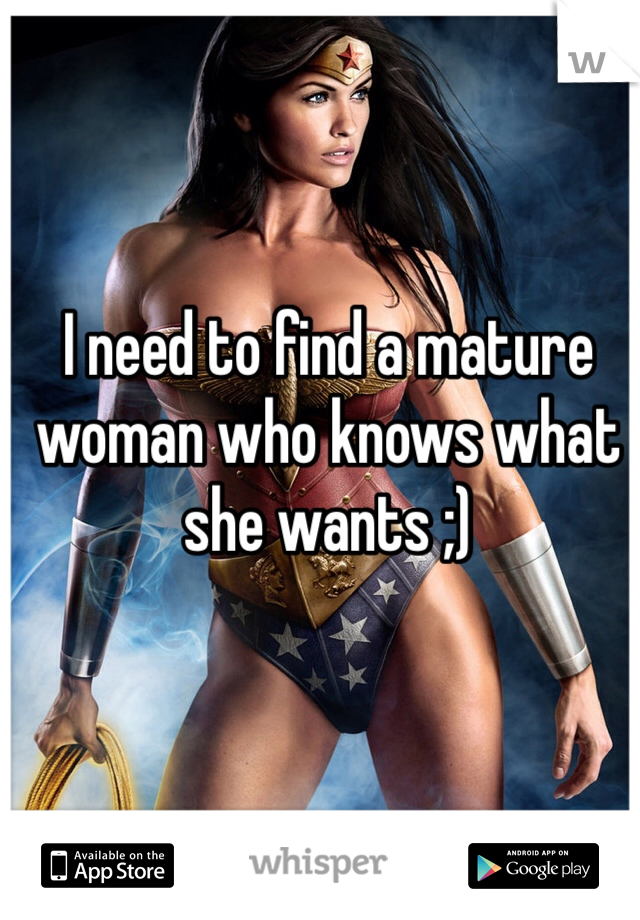 I need to find a mature woman who knows what she wants ;)