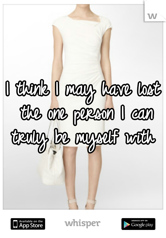 I think I may have lost the one person I can truly be myself with