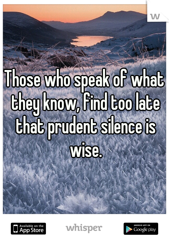 Those who speak of what they know, find too late that prudent silence is wise.