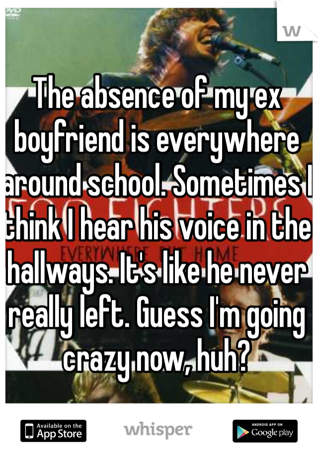 The absence of my ex boyfriend is everywhere around school. Sometimes I think I hear his voice in the hallways. It's like he never really left. Guess I'm going crazy now, huh?