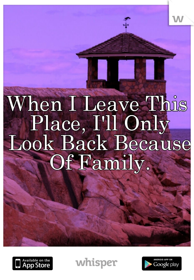 When I Leave This Place, I'll Only Look Back Because Of Family.
