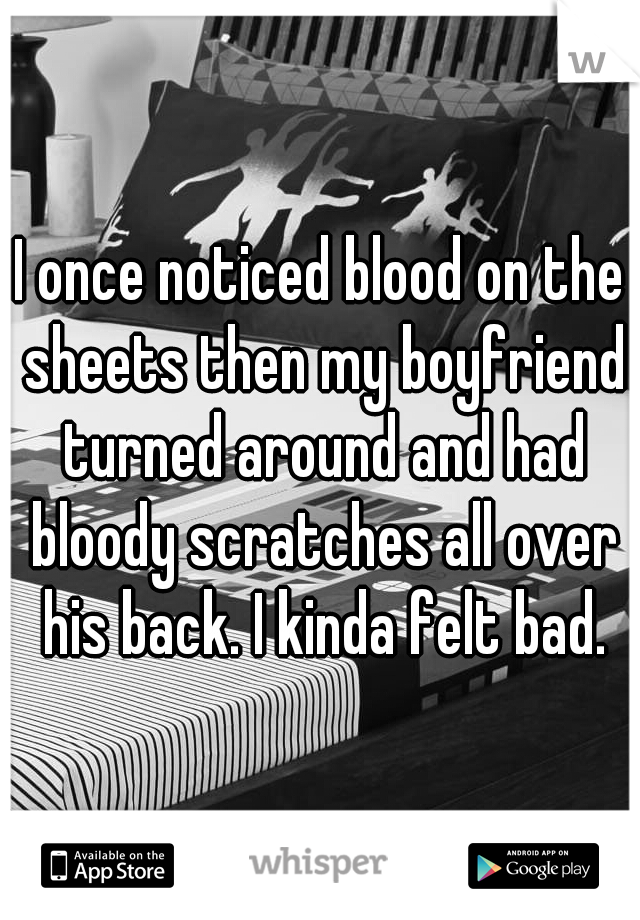 I once noticed blood on the sheets then my boyfriend turned around and had bloody scratches all over his back. I kinda felt bad.