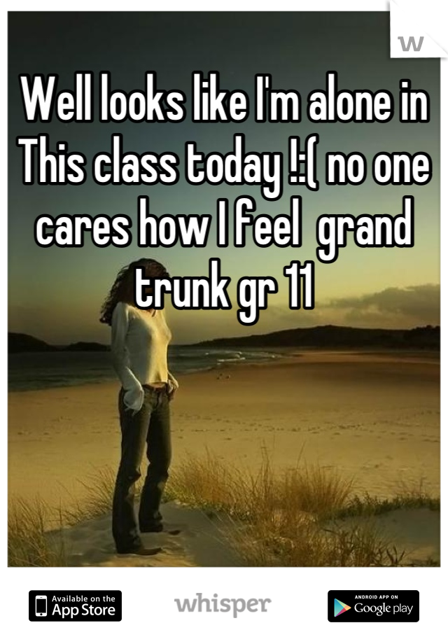 Well looks like I'm alone in This class today !:( no one cares how I feel  grand trunk gr 11
