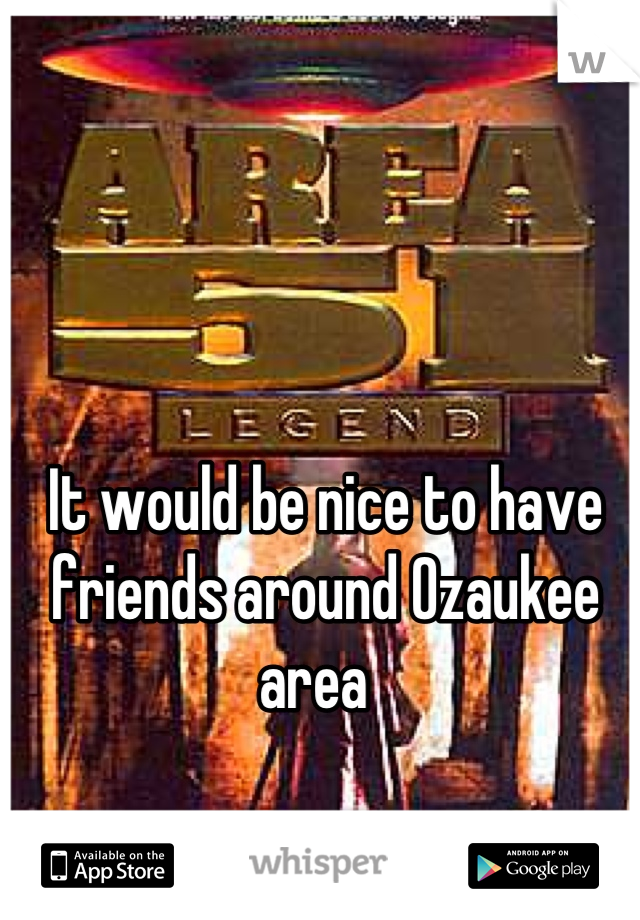 It would be nice to have friends around Ozaukee area