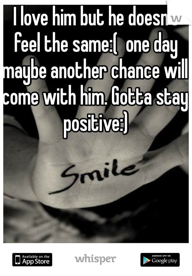 I love him but he doesn't feel the same:(  one day maybe another chance will come with him. Gotta stay positive:)