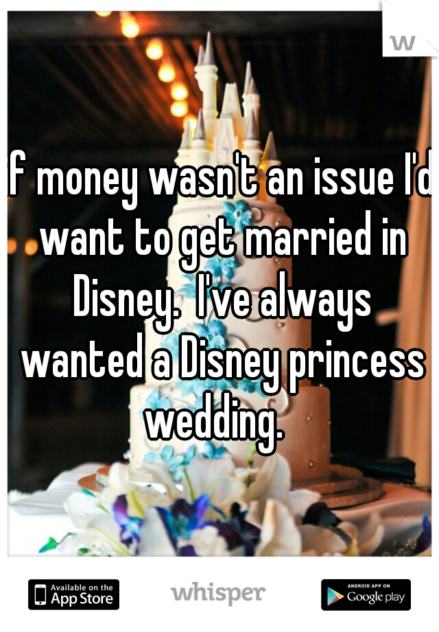 if money wasn't an issue I'd want to get married in Disney.  I've always wanted a Disney princess wedding.
