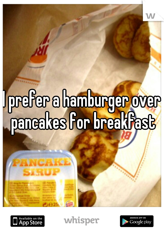 I prefer a hamburger over pancakes for breakfast