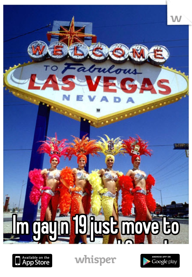 Im gay n 19 just move to vegas n i need friend