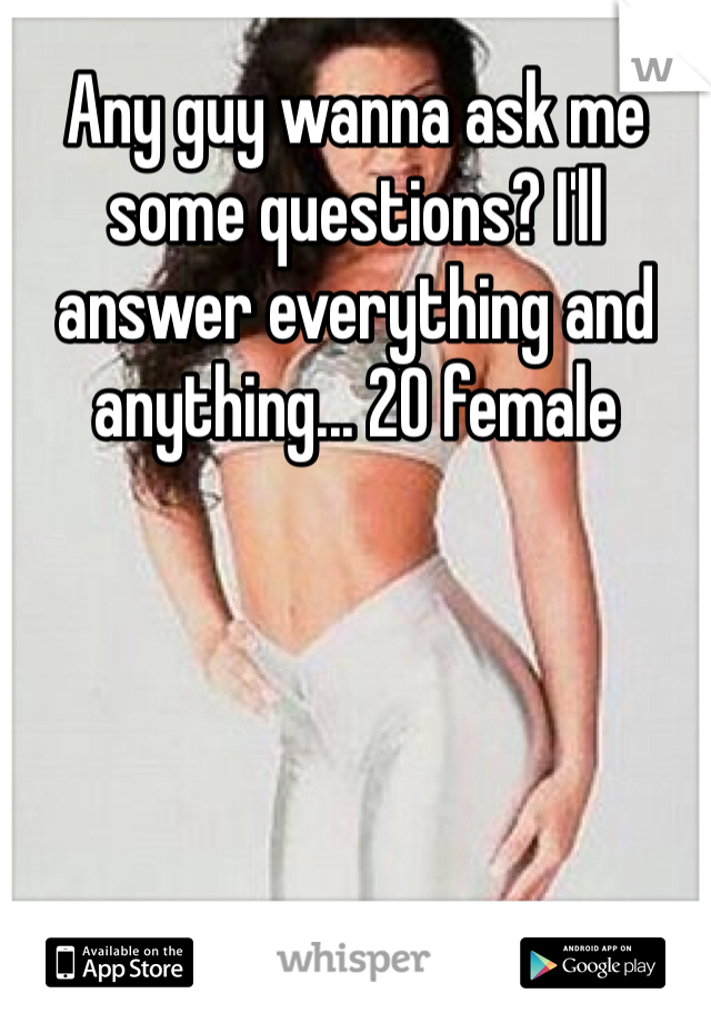 Any guy wanna ask me some questions? I'll answer everything and anything... 20 female
