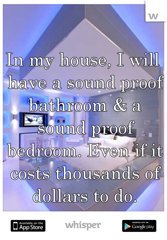 In my house, I will have a sound proof bathroom & a sound proof bedroom. Even if it costs thousands of dollars to do.