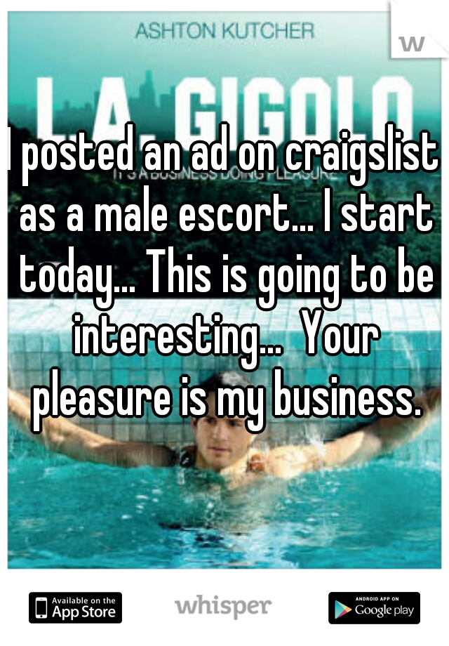 I posted an ad on craigslist as a male escort... I start today... This is going to be interesting...  Your pleasure is my business.