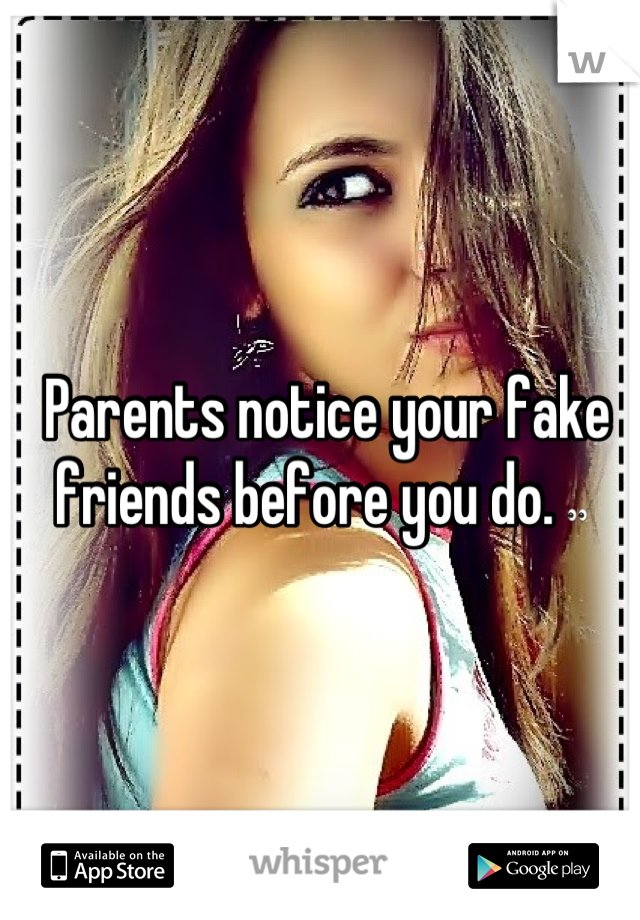 Parents notice your fake friends before you do. 
