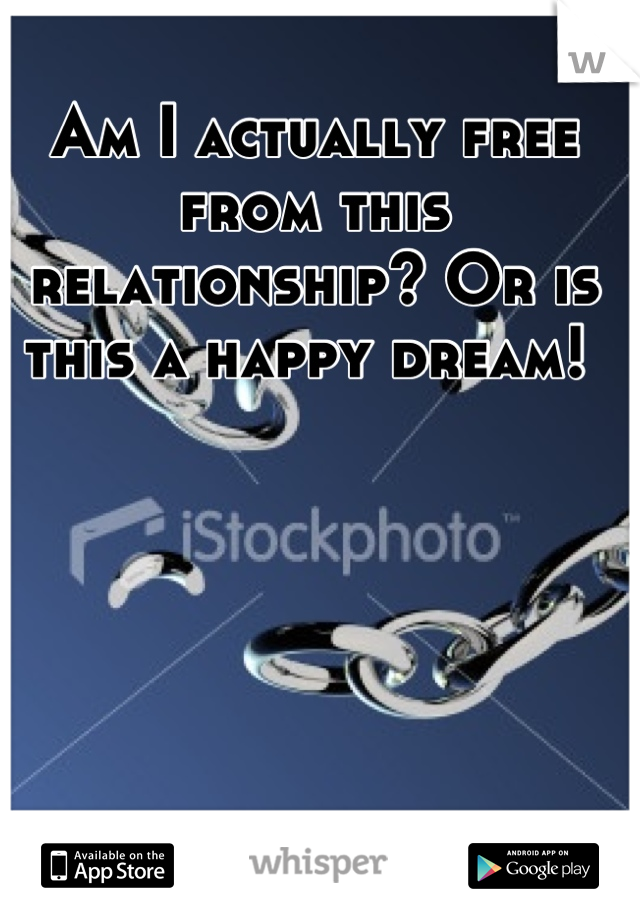 Am I actually free from this relationship? Or is this a happy dream!