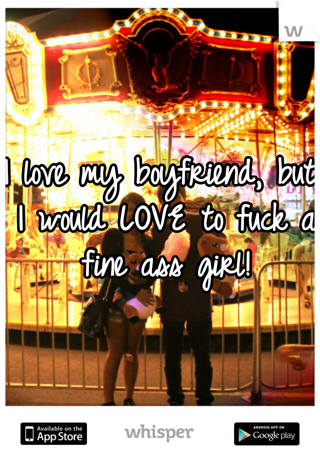 I love my boyfriend, but I would LOVE to fuck a fine ass girl!