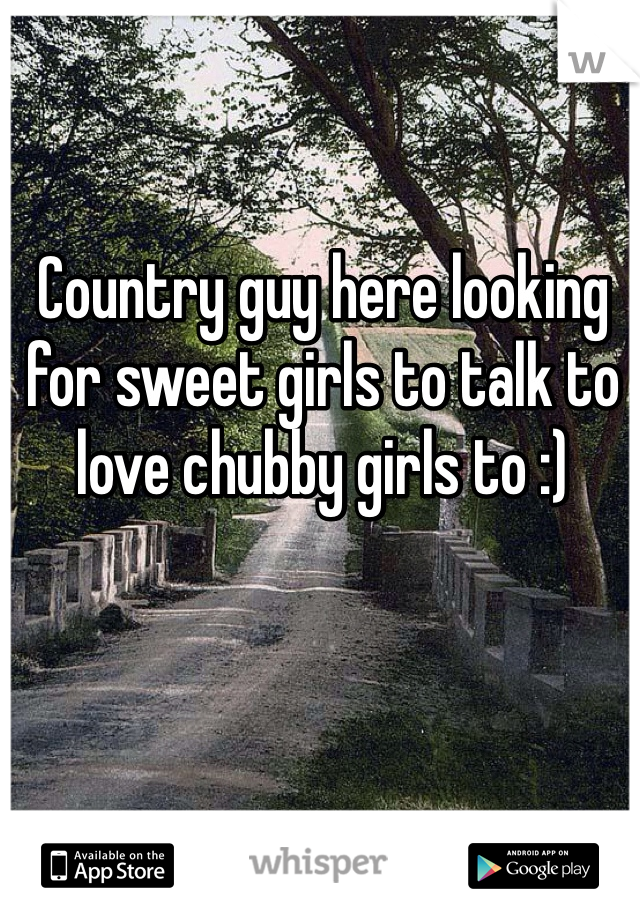 Country guy here looking for sweet girls to talk to love chubby girls to :)