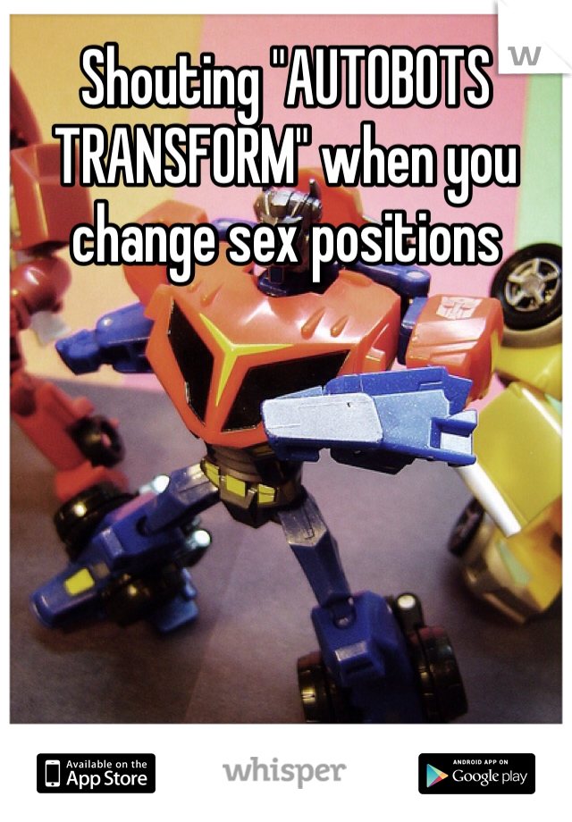 "Shouting ""AUTOBOTS TRANSFORM"" when you change sex positions"