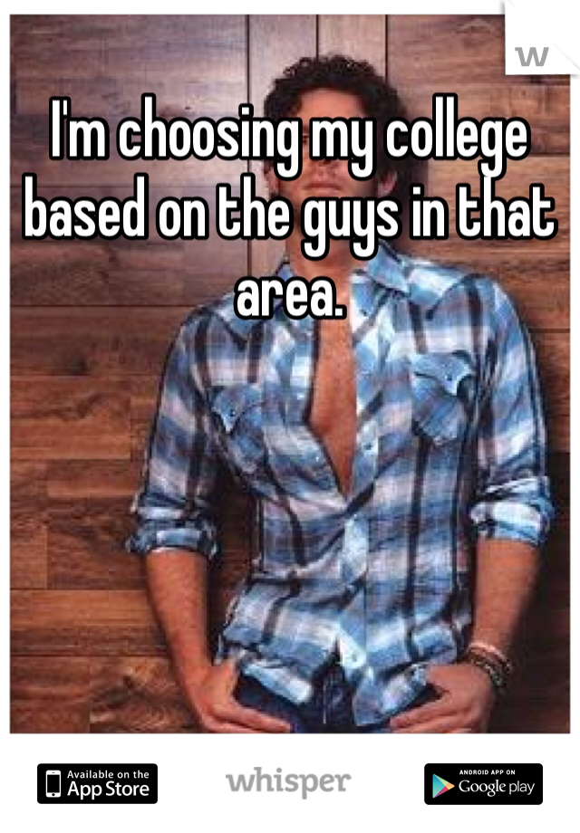I'm choosing my college based on the guys in that area.