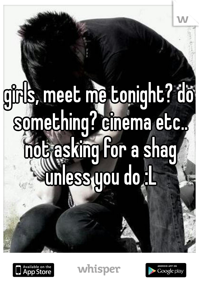 girls, meet me tonight? do something? cinema etc.. not asking for a shag unless you do :L