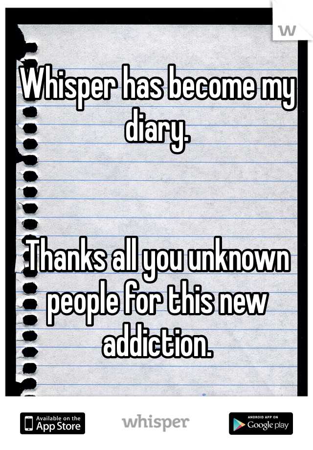 Whisper has become my diary.   Thanks all you unknown people for this new addiction.