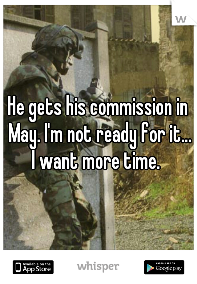 He gets his commission in May. I'm not ready for it...  I want more time.