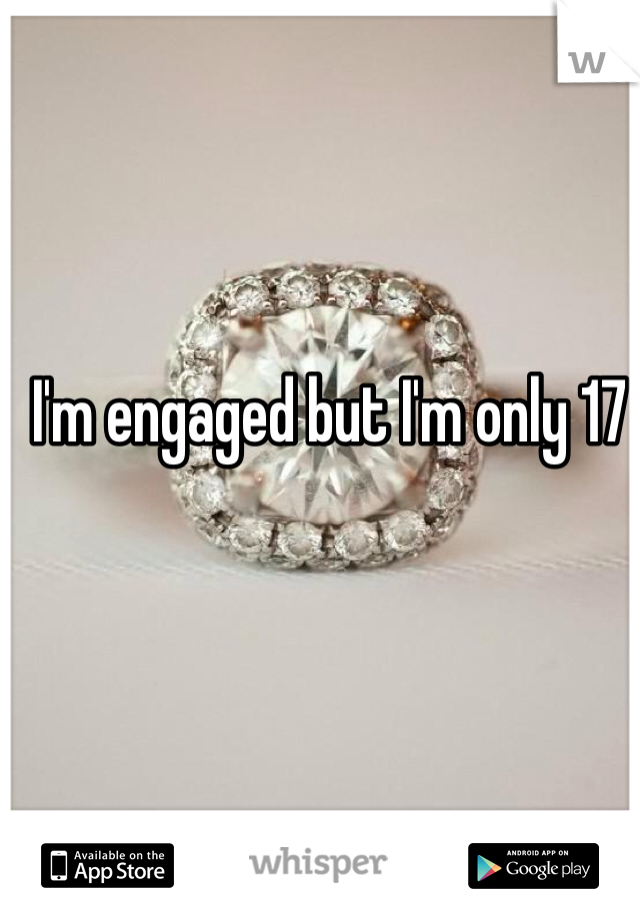 I'm engaged but I'm only 17