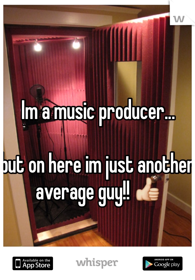 Im a music producer...  but on here im just another average guy!! 👍