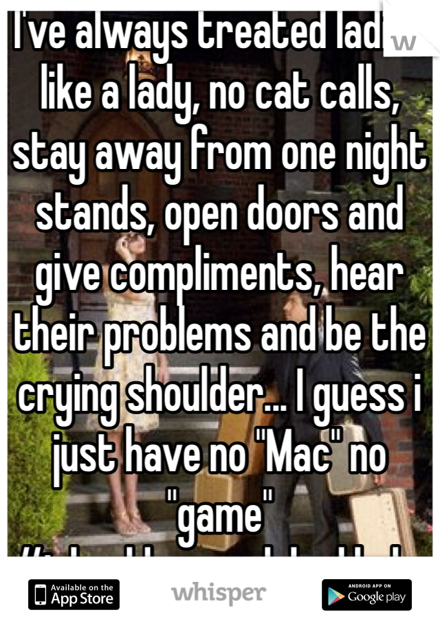 """I've always treated ladies like a lady, no cat calls, stay away from one night stands, open doors and give compliments, hear their problems and be the crying shoulder... I guess i just have no """"Mac"""" no """"game"""" #ishouldasexualybud haha"""