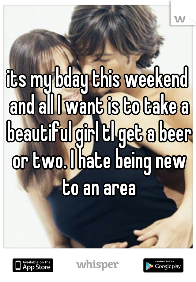 its my bday this weekend and all I want is to take a beautiful girl tl get a beer or two. I hate being new to an area