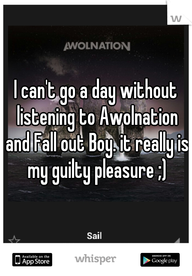 I can't go a day without listening to Awolnation and Fall out Boy. it really is my guilty pleasure ;)