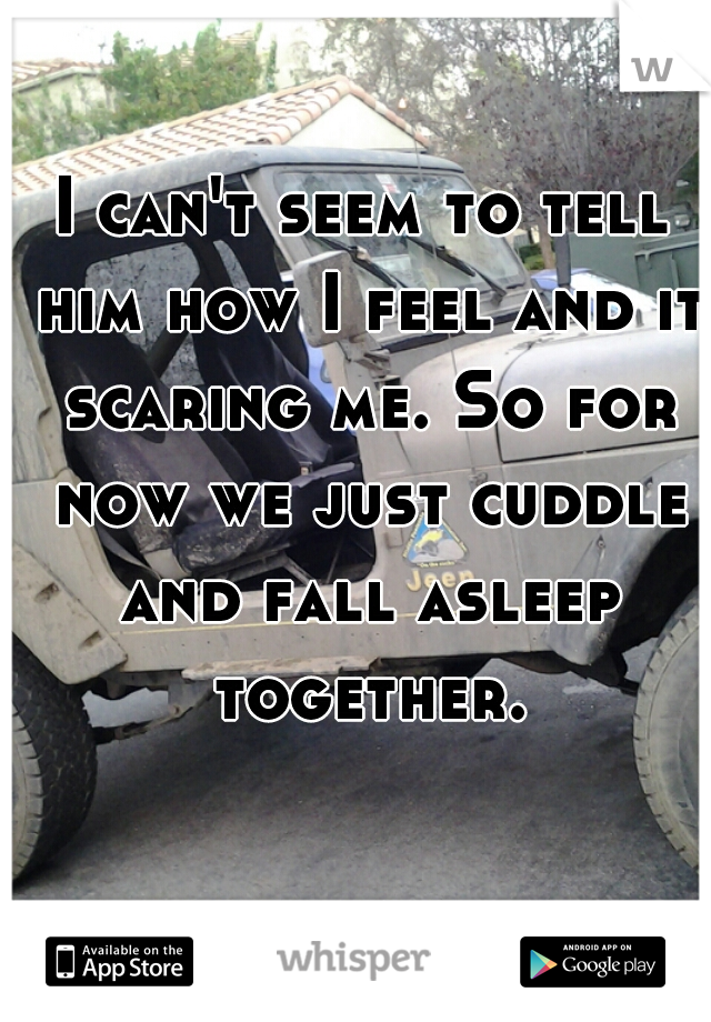 I can't seem to tell him how I feel and it scaring me. So for now we just cuddle and fall asleep together.