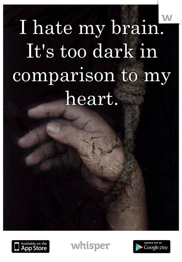 I hate my brain. It's too dark in comparison to my heart.