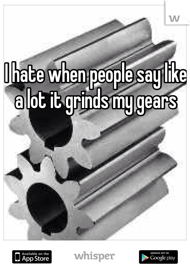 I hate when people say like a lot it grinds my gears