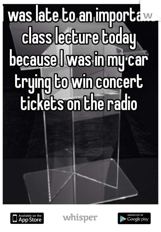 I was late to an important class lecture today because I was in my car trying to win concert tickets on the radio