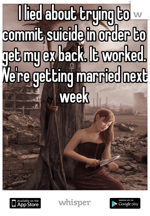 I lied about trying to commit suicide in order to get my ex back. It worked. We're getting married next week