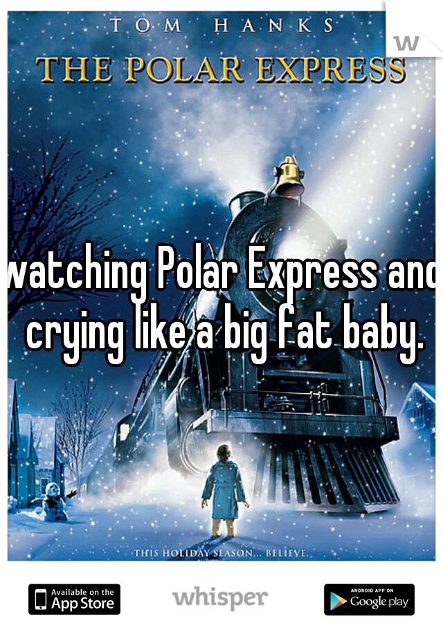 watching Polar Express and crying like a big fat baby.