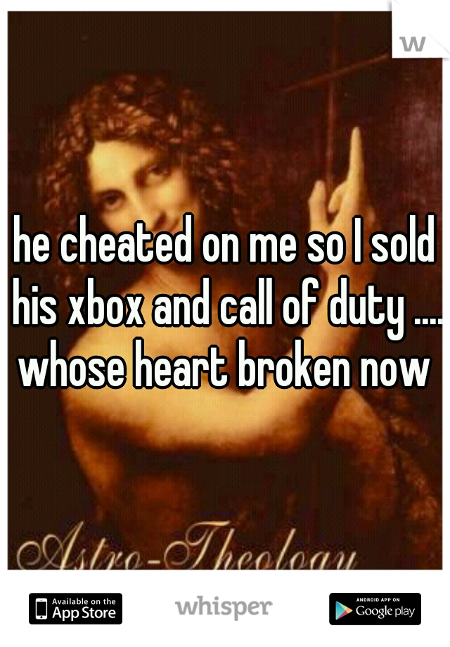 he cheated on me so I sold his xbox and call of duty .... whose heart broken now