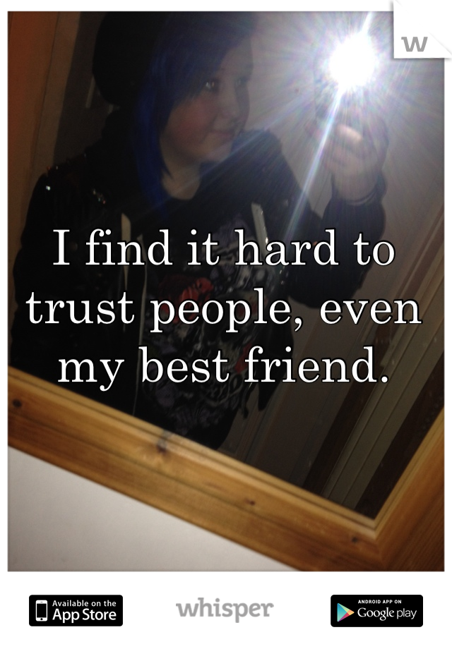 I find it hard to trust people, even my best friend.