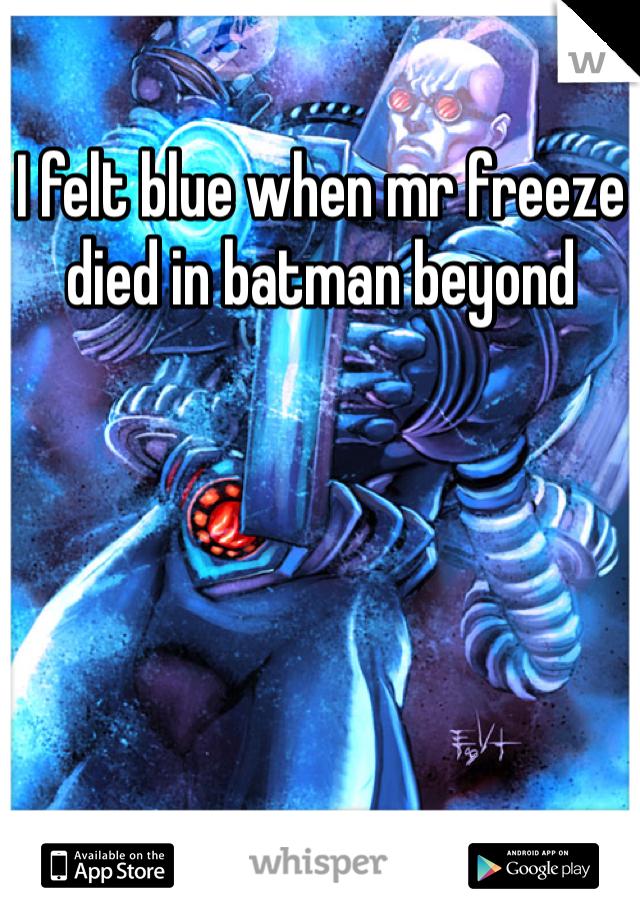 I felt blue when mr freeze died in batman beyond