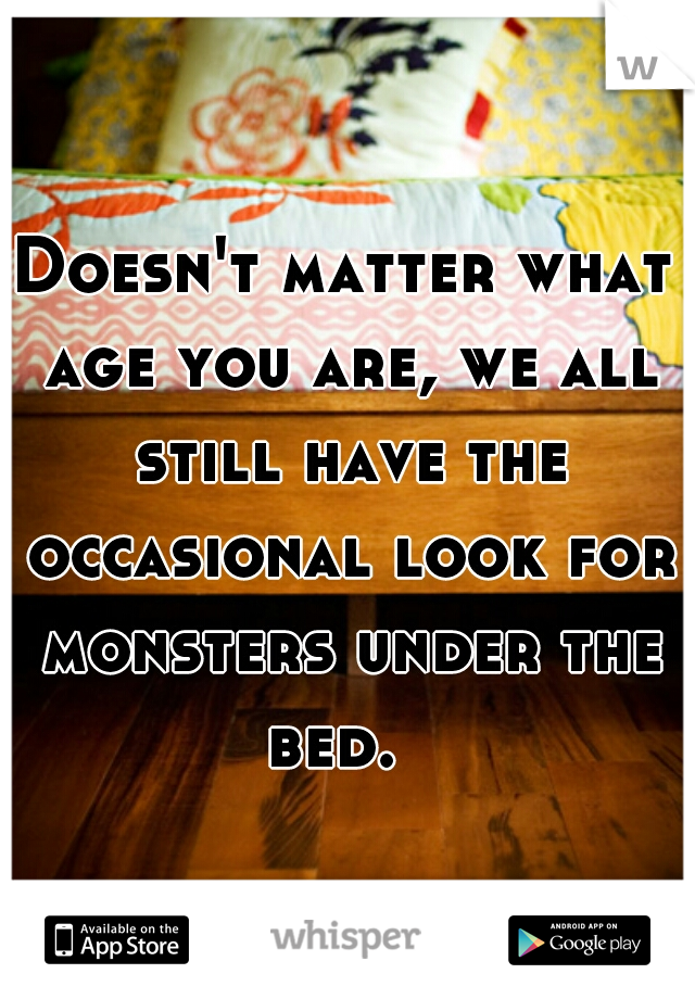Doesn't matter what age you are, we all still have the occasional look for monsters under the bed.