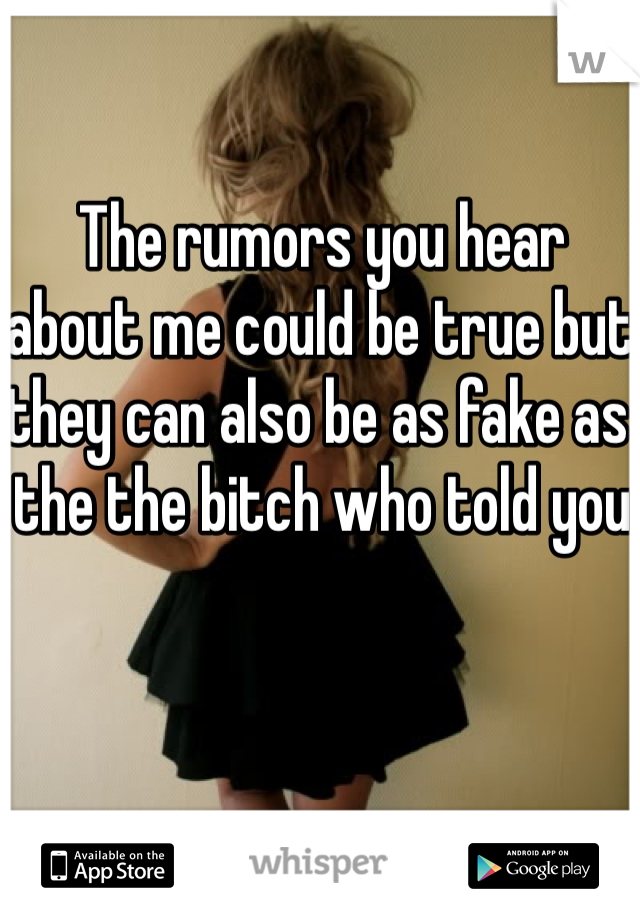 The rumors you hear about me could be true but they can also be as fake as the the bitch who told you