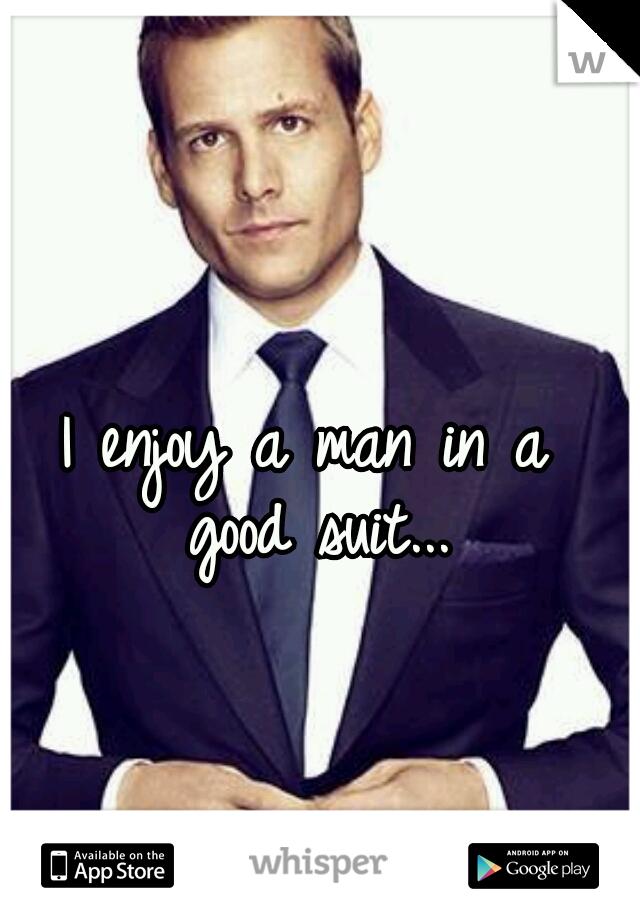 I enjoy a man in a  good suit...
