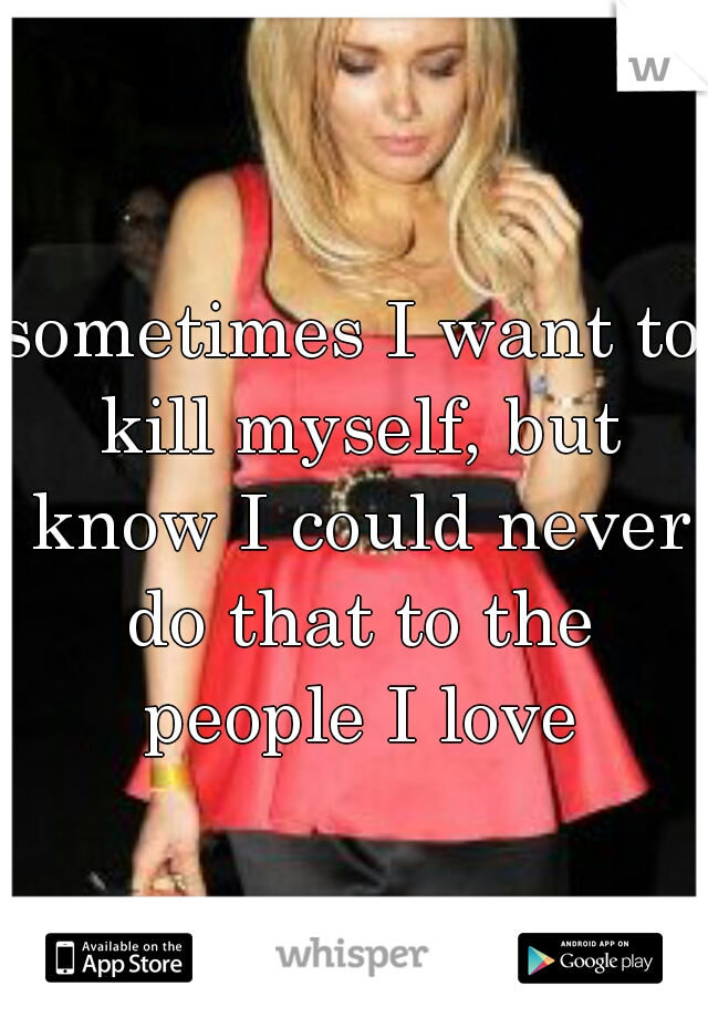 sometimes I want to kill myself, but know I could never do that to the people I love