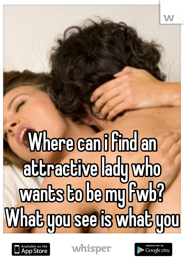 Where can i find an attractive lady who wants to be my fwb? What you see is what you get