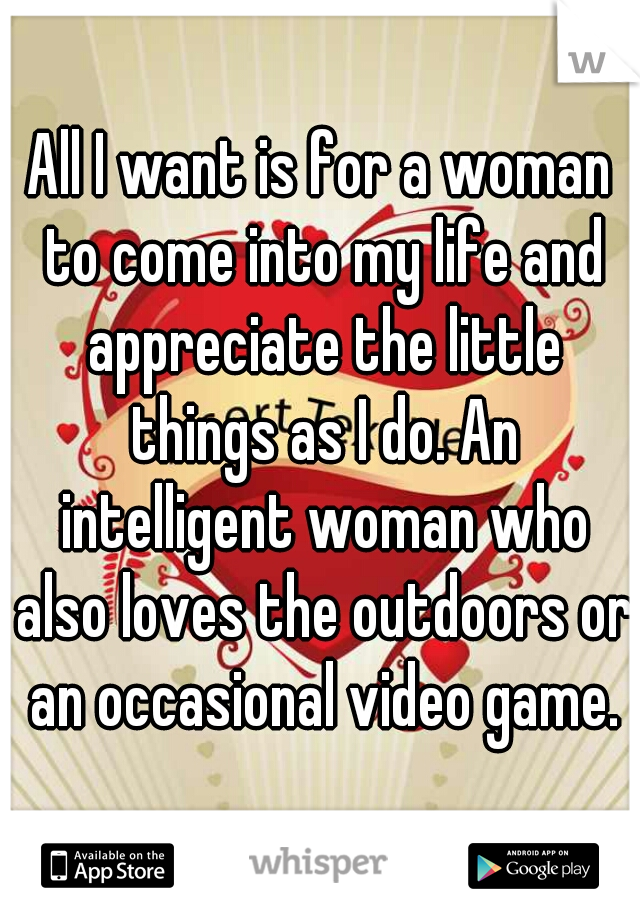 All I want is for a woman to come into my life and appreciate the little things as I do. An intelligent woman who also loves the outdoors or an occasional video game.