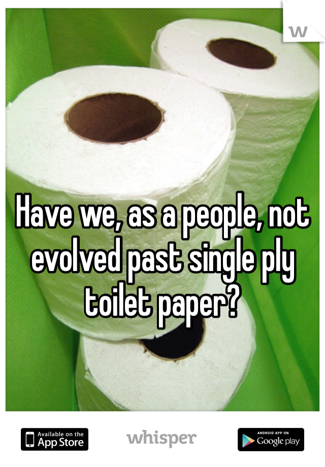 Have we, as a people, not evolved past single ply toilet paper?