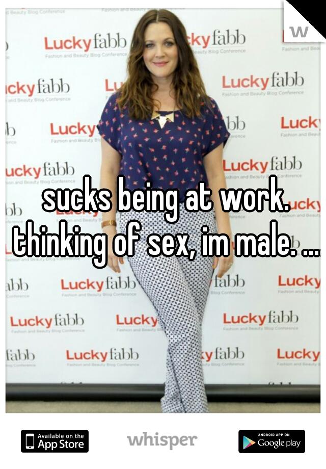sucks being at work. thinking of sex, im male. ....