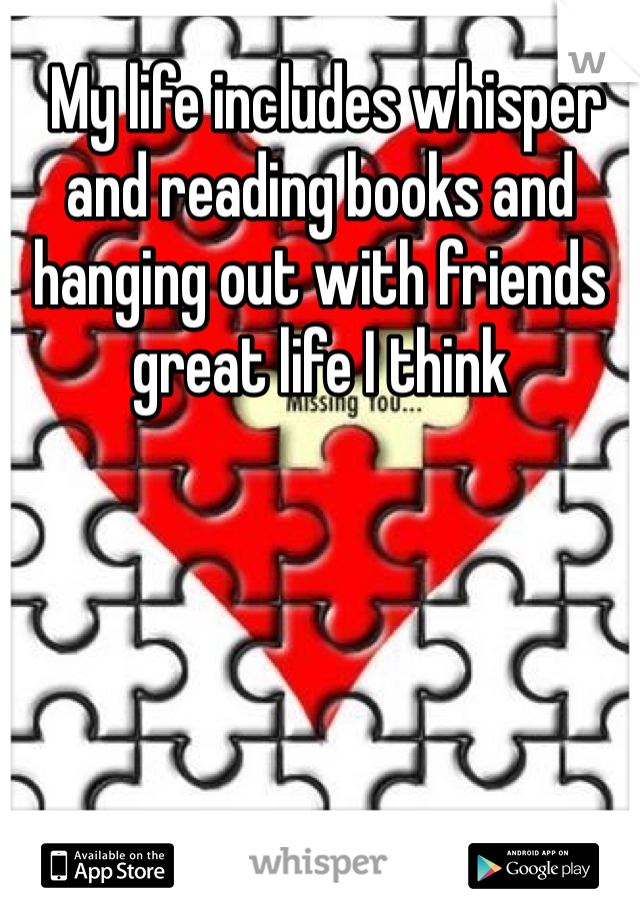 My life includes whisper and reading books and hanging out with friends great life I think