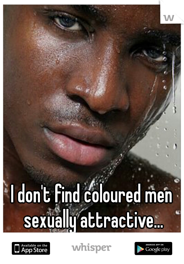 I don't find coloured men sexually attractive... I hate myself because of it